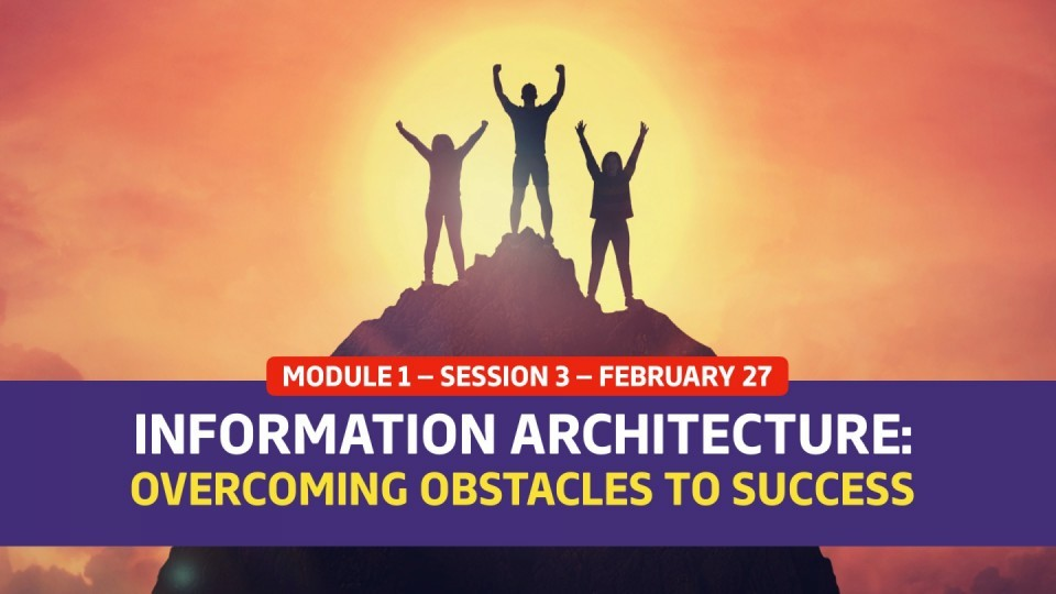 02.01.03 — Session 3 —  Information Architecture: Overcoming Obstacles To Success
