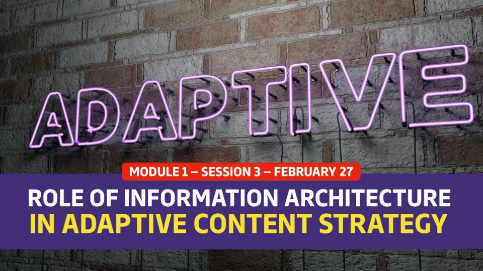 02.01.03 — Session 3 —  The Role of Information Architecture in Adaptive Content Strategy